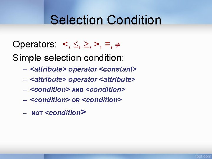 Selection Condition Operators: <, , , >, =, Simple selection condition: – – <attribute>
