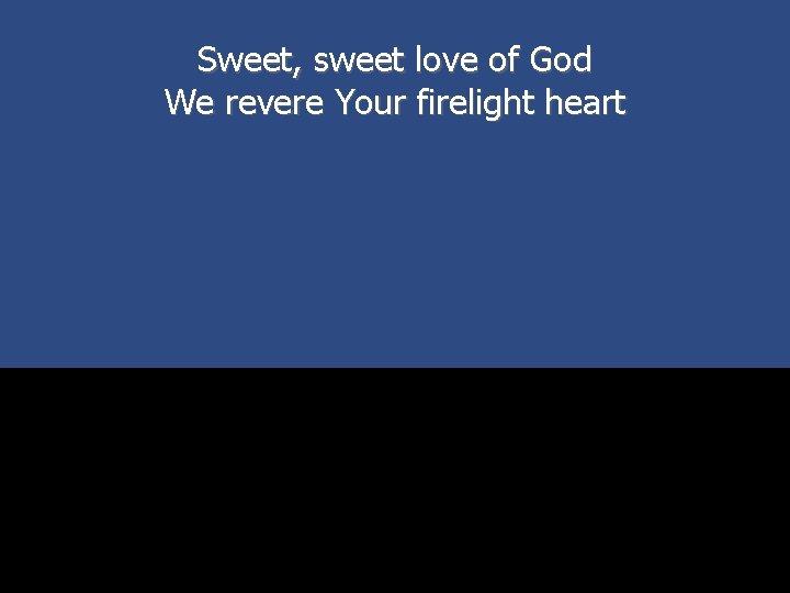 Sweet, sweet love of God We revere Your firelight heart