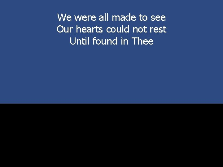 We were all made to see Our hearts could not rest Until found in