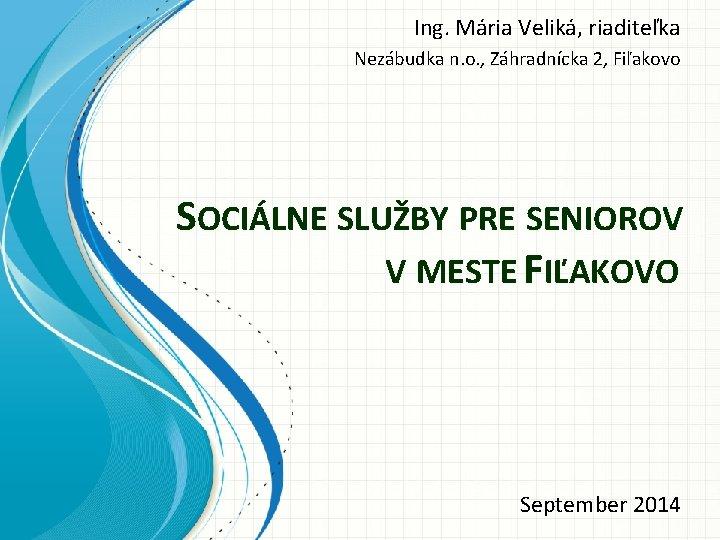 Ing. Mária Veliká, riaditeľka Nezábudka n. o. , Záhradnícka 2, Fiľakovo SOCIÁLNE SLUŽBY PRE