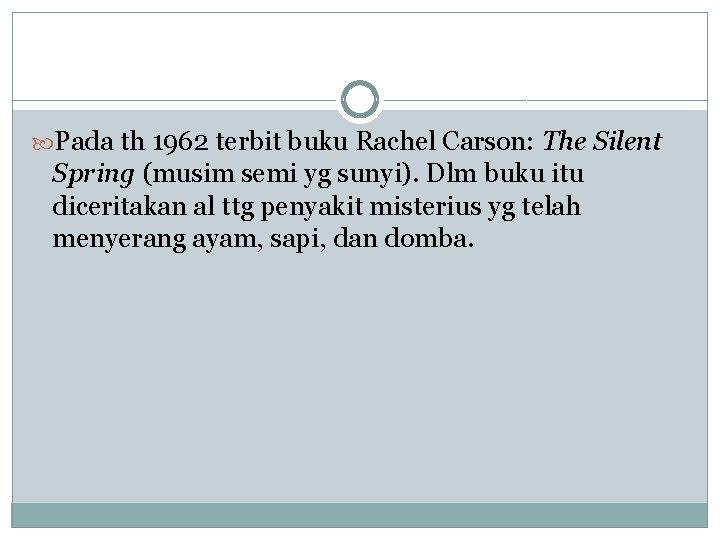 Pada th 1962 terbit buku Rachel Carson: The Silent Spring (musim semi yg