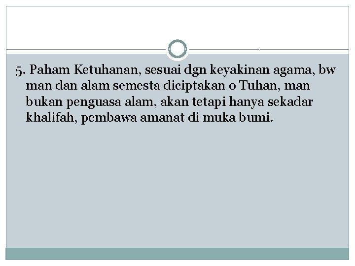 5. Paham Ketuhanan, sesuai dgn keyakinan agama, bw man dan alam semesta diciptakan o