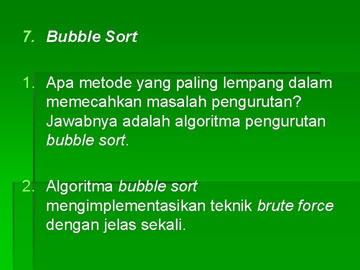 7. Bubble Sort 1. Apa metode yang paling lempang dalam memecahkan masalah pengurutan? Jawabnya