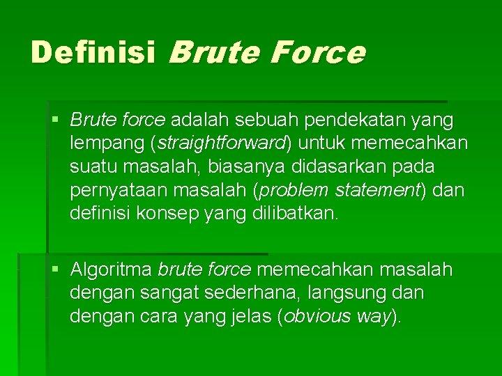 Definisi Brute Force § Brute force adalah sebuah pendekatan yang lempang (straightforward) untuk memecahkan