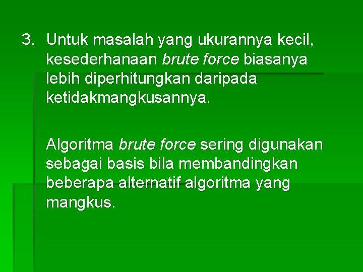 3. Untuk masalah yang ukurannya kecil, kesederhanaan brute force biasanya lebih diperhitungkan daripada ketidakmangkusannya.