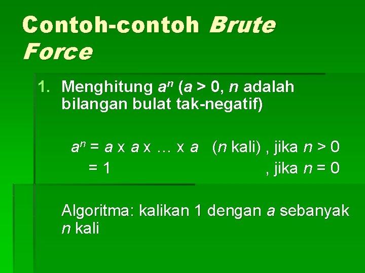Contoh-contoh Brute Force 1. Menghitung an (a > 0, n adalah bilangan bulat tak-negatif)