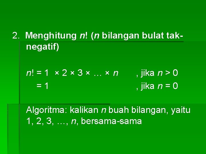 2. Menghitung n! (n bilangan bulat taknegatif) n! = 1 × 2 × 3