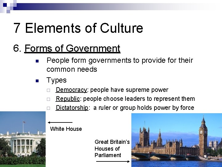 7 Elements of Culture 6. Forms of Government People form governments to provide for