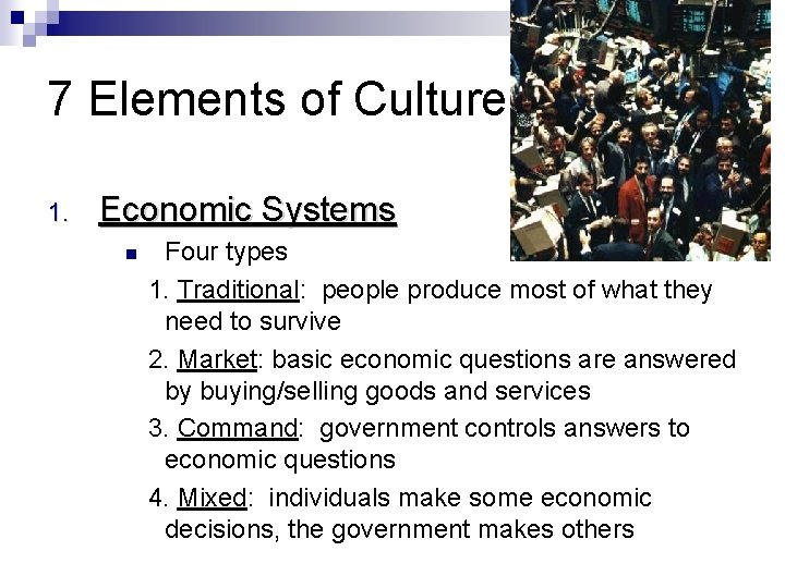 7 Elements of Culture 1. Economic Systems Four types 1. Traditional: people produce most