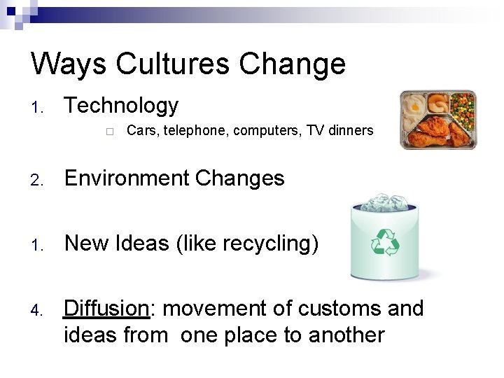 Ways Cultures Change 1. Technology Cars, telephone, computers, TV dinners 2. Environment Changes 1.