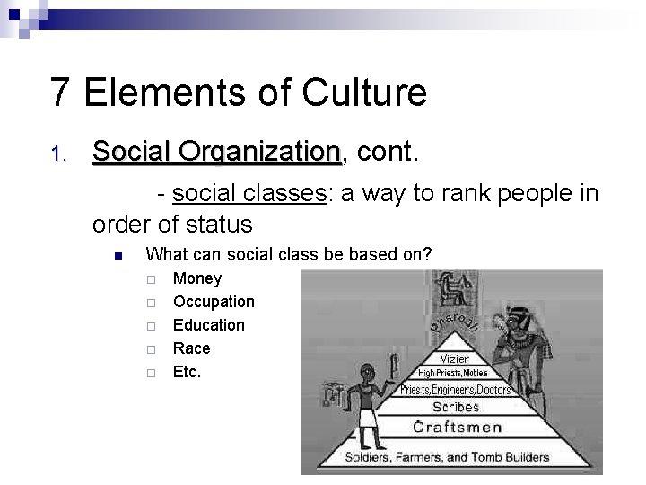 7 Elements of Culture 1. Social Organization, Organization cont. - social classes: a way