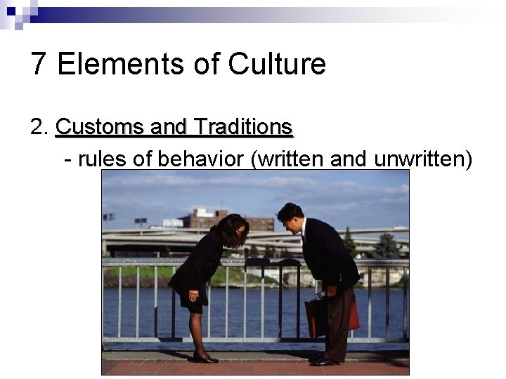 7 Elements of Culture 2. Customs and Traditions - rules of behavior (written and