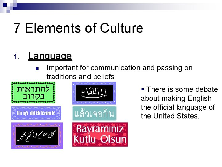 7 Elements of Culture 1. Language Important for communication and passing on traditions and