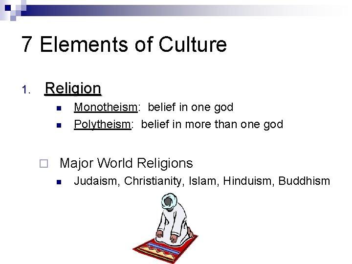 7 Elements of Culture 1. Religion Monotheism: belief in one god Polytheism: belief in
