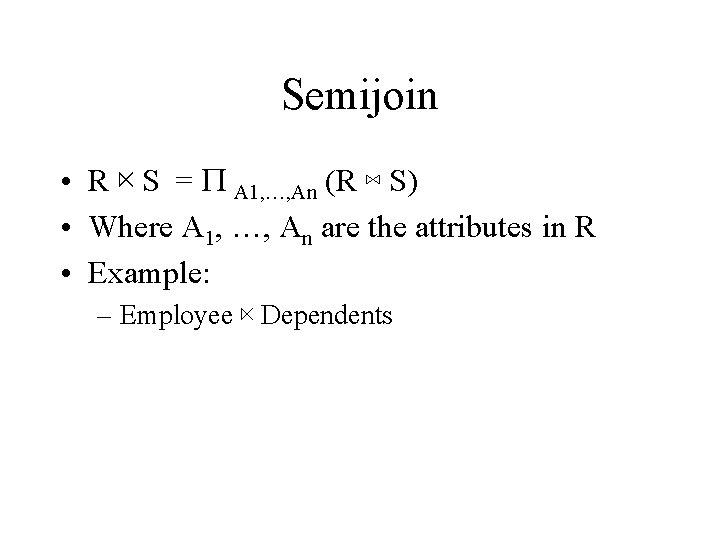 Semijoin • R ⋉ S = P A 1, …, An (R ⋈ S)