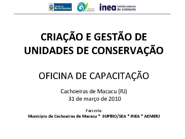 CRIAÇÃO E GESTÃO DE UNIDADES DE CONSERVAÇÃO OFICINA DE CAPACITAÇÃO Cachoeiras de Macacu (RJ)