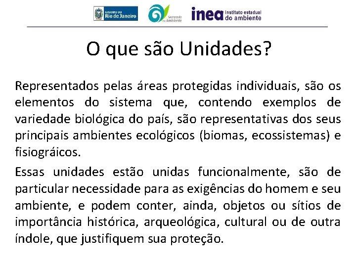 O que são Unidades? Representados pelas áreas protegidas individuais, são os elementos do sistema