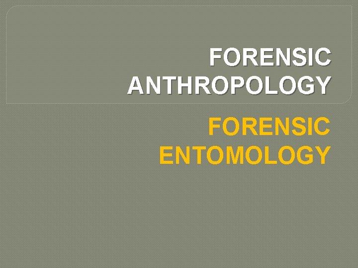 FORENSIC ANTHROPOLOGY FORENSIC ENTOMOLOGY