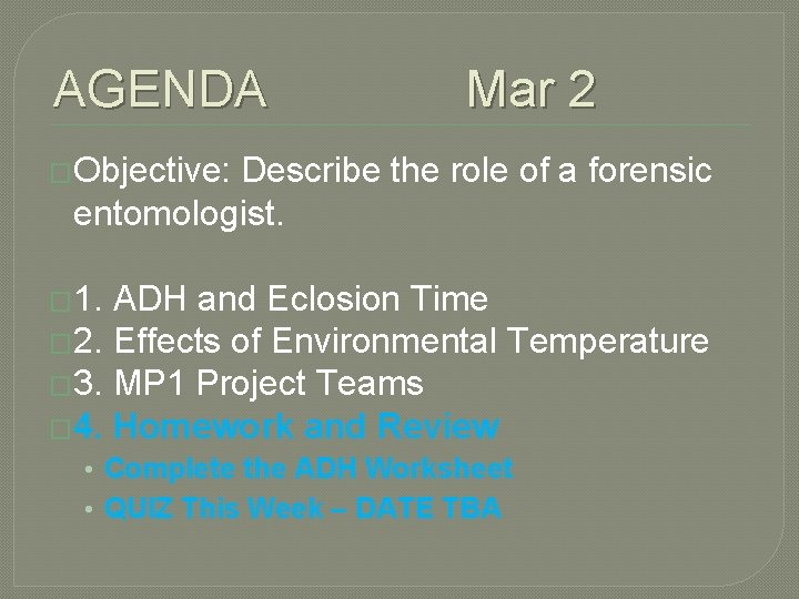 AGENDA Mar 2 �Objective: Describe the role of a forensic entomologist. � 1. ADH