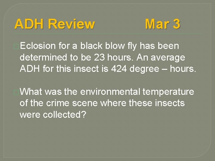 ADH Review Mar 3 �Eclosion for a black blow fly has been determined to