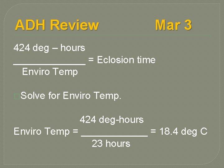ADH Review Mar 3 424 deg – hours _______ = Eclosion time Enviro Temp