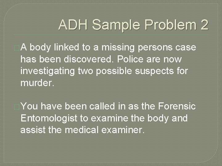 ADH Sample Problem 2 �A body linked to a missing persons case has been