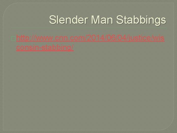 Slender Man Stabbings �http: //www. cnn. com/2014/06/04/justice/wis consin-stabbing/