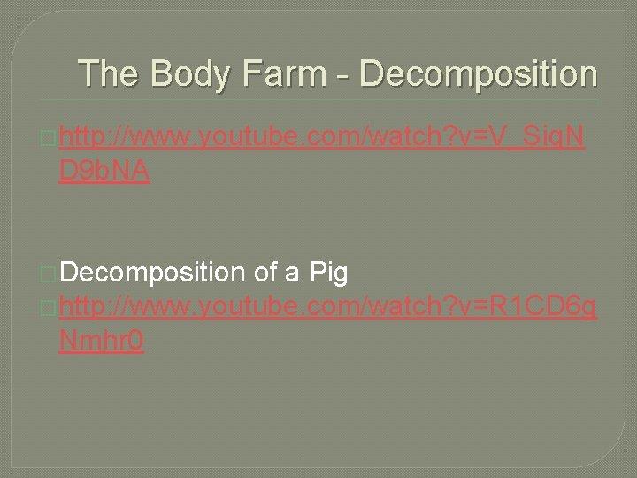 The Body Farm - Decomposition �http: //www. youtube. com/watch? v=V_Siq. N D 9 b.