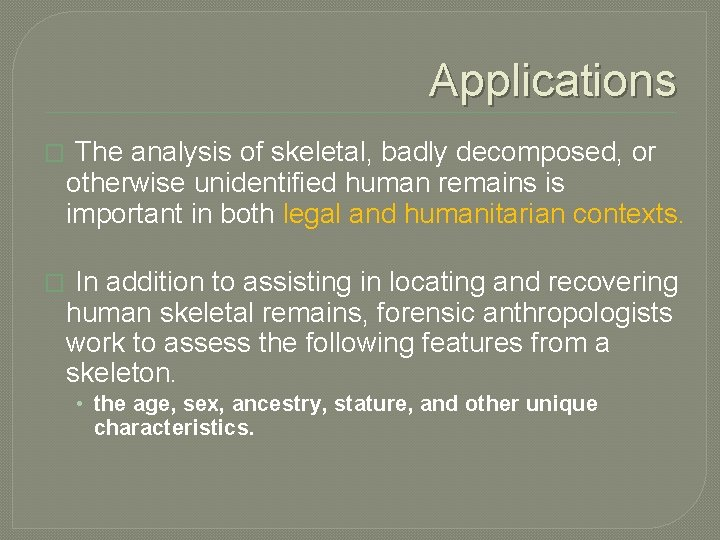 Applications � The analysis of skeletal, badly decomposed, or otherwise unidentified human remains is