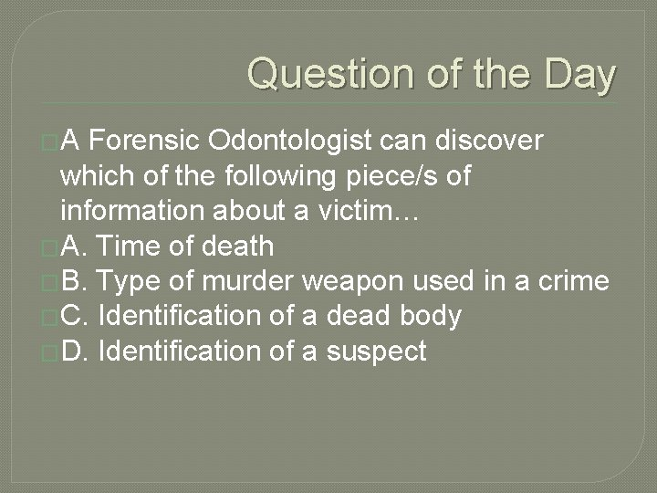 Question of the Day �A Forensic Odontologist can discover which of the following piece/s