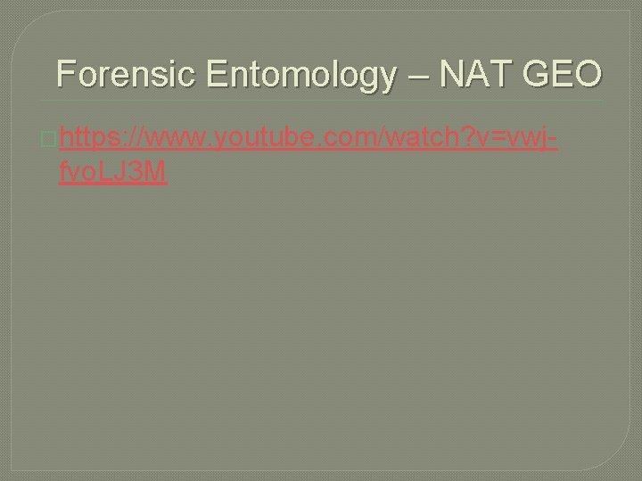Forensic Entomology – NAT GEO �https: //www. youtube. com/watch? v=vwj- fvo. LJ 3 M
