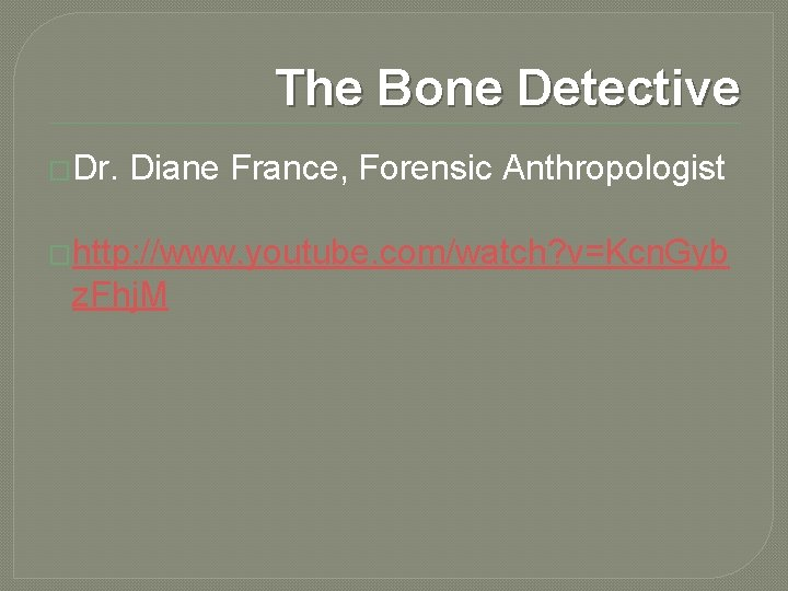 The Bone Detective �Dr. Diane France, Forensic Anthropologist �http: //www. youtube. com/watch? v=Kcn. Gyb