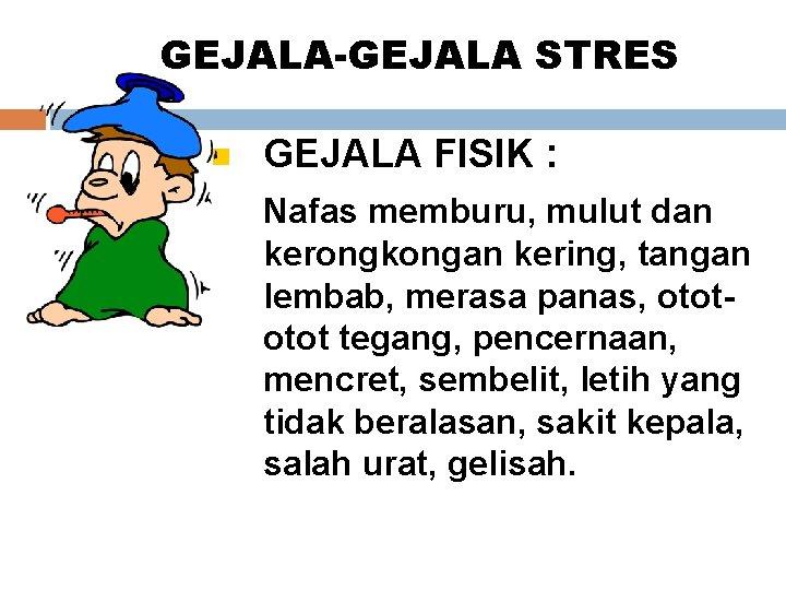 GEJALA-GEJALA STRES GEJALA FISIK : Nafas memburu, mulut dan kerongkongan kering, tangan lembab, merasa