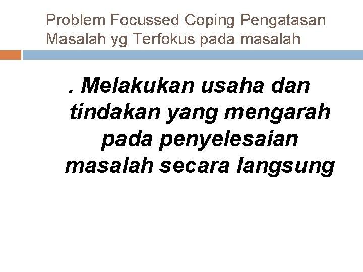 Problem Focussed Coping Pengatasan Masalah yg Terfokus pada masalah . Melakukan usaha dan tindakan