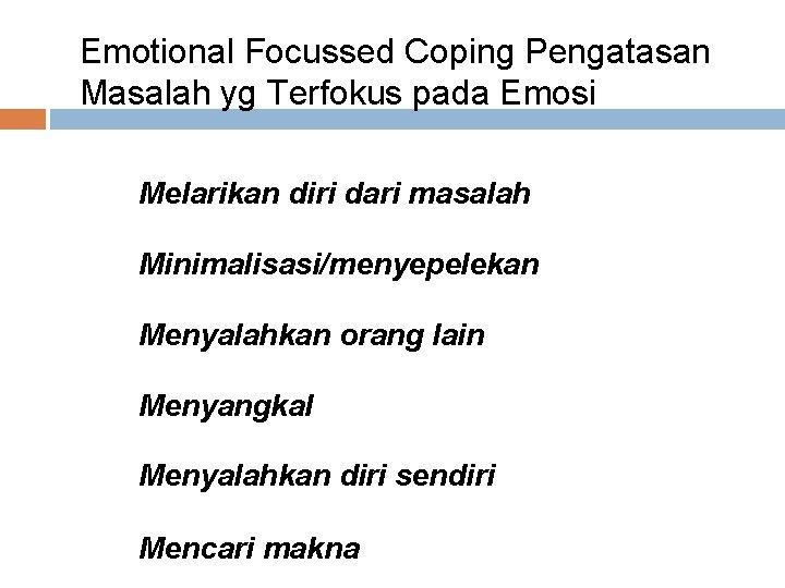 Emotional Focussed Coping Pengatasan Masalah yg Terfokus pada Emosi • Melarikan diri dari masalah