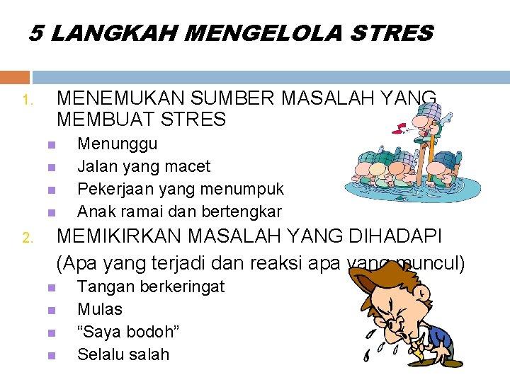 5 LANGKAH MENGELOLA STRES 1. MENEMUKAN SUMBER MASALAH YANG MEMBUAT STRES 2. Menunggu Jalan