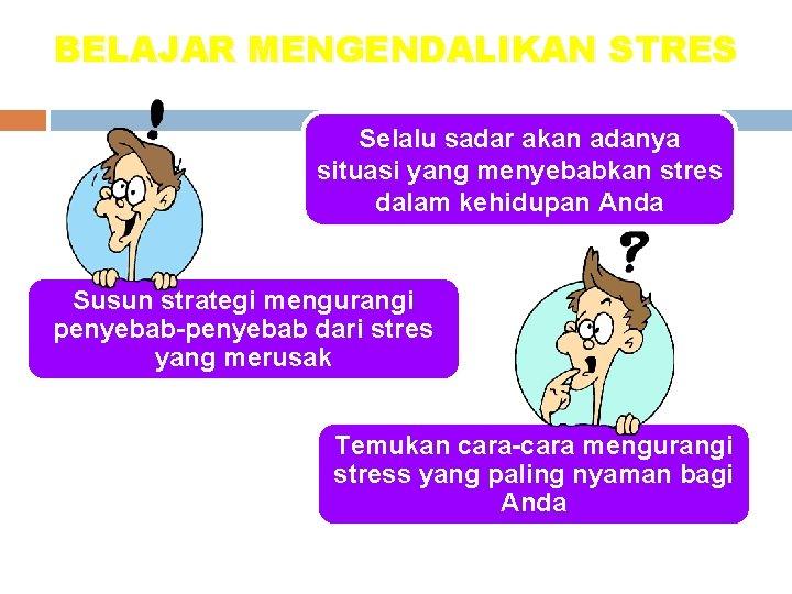 BELAJAR MENGENDALIKAN STRES Selalu sadar akan adanya situasi yang menyebabkan stres dalam kehidupan Anda
