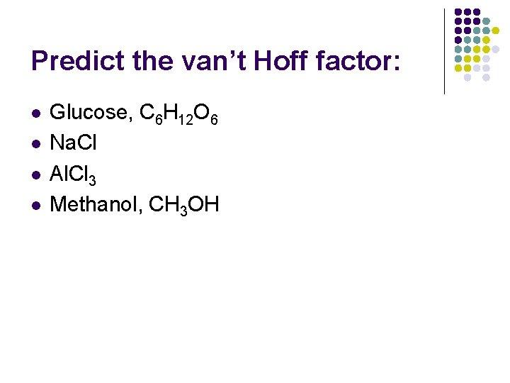 Predict the van't Hoff factor: l l Glucose, C 6 H 12 O 6