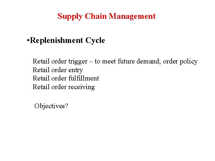 Supply Chain Management • Replenishment Cycle Retail order trigger – to meet future demand;