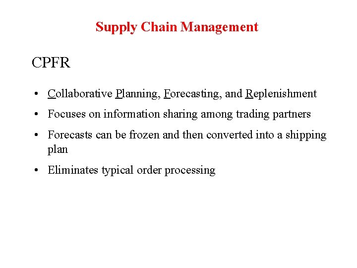 Supply Chain Management CPFR • Collaborative Planning, Forecasting, and Replenishment • Focuses on information