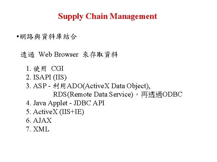 Supply Chain Management • 網路與資料庫結合 透過 Web Browser 來存取資料 1. 使用 CGI 2. ISAPI