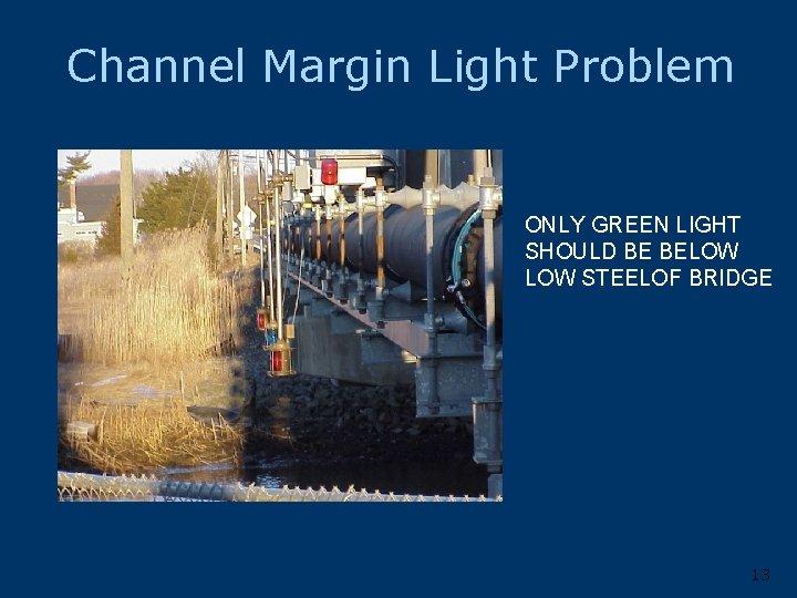 Channel Margin Light Problem ONLY GREEN LIGHT SHOULD BE BELOW STEELOF BRIDGE 13