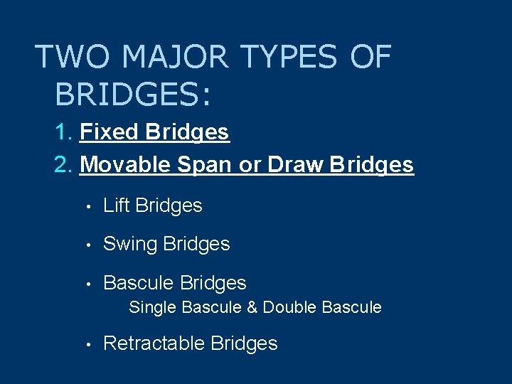 TWO MAJOR TYPES OF BRIDGES: 1. Fixed Bridges 2. Movable Span or Draw Bridges