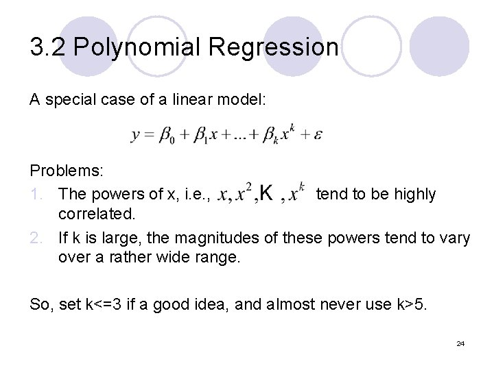 3. 2 Polynomial Regression A special case of a linear model: Problems: 1. The