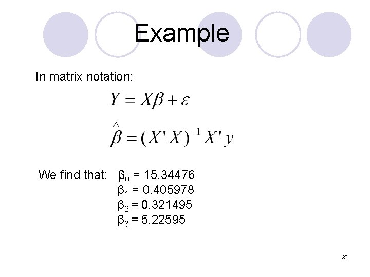 Example In matrix notation: We find that: β 0 = 15. 34476 β 1