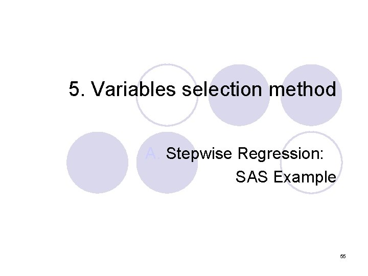 5. Variables selection method A. Stepwise Regression: SAS Example 55
