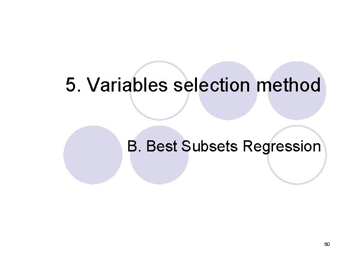 5. Variables selection method B. Best Subsets Regression 60