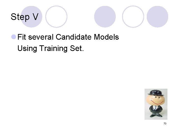 Step V l Fit several Candidate Models Using Training Set. 73