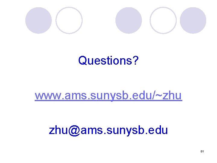 Questions? www. ams. sunysb. edu/~zhu zhu@ams. sunysb. edu 81