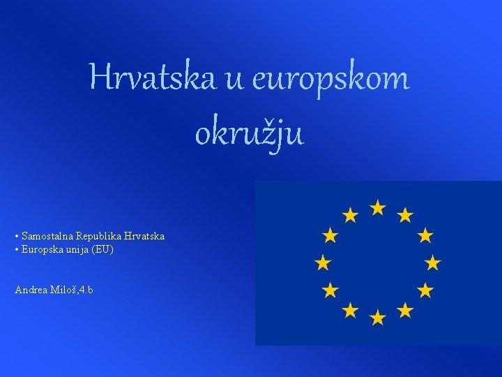 Hrvatska u europskom okružju • Samostalna Republika Hrvatska • Europska unija (EU) Andrea Miloš,